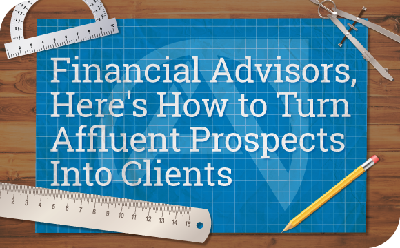 Financial Advisors, Here's How to Turn Affluent Prospects Into Clients